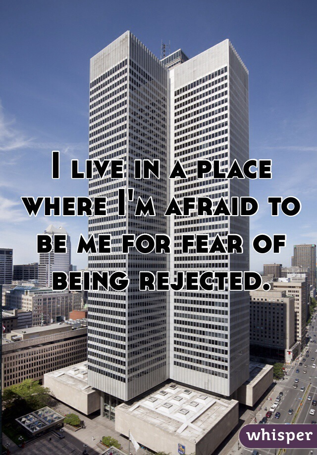 I live in a place where I'm afraid to be me for fear of being rejected.