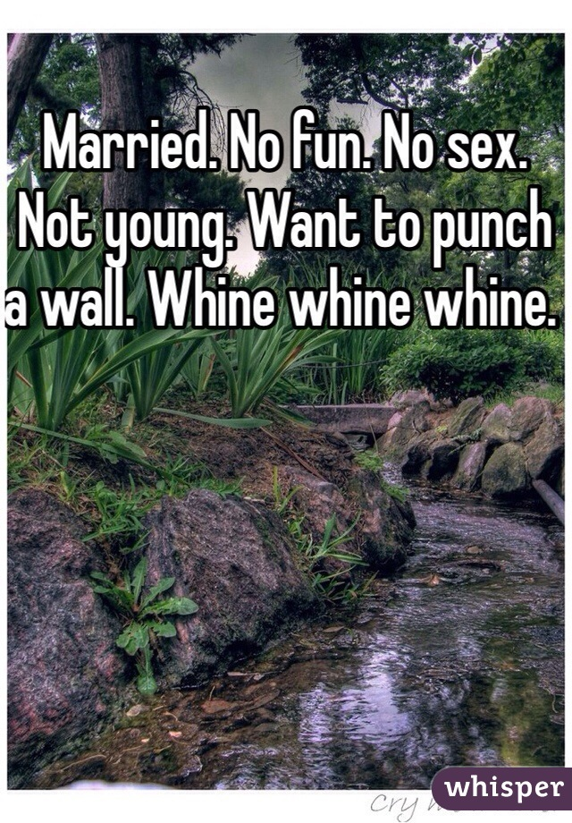 Married. No fun. No sex. Not young. Want to punch a wall. Whine whine whine.