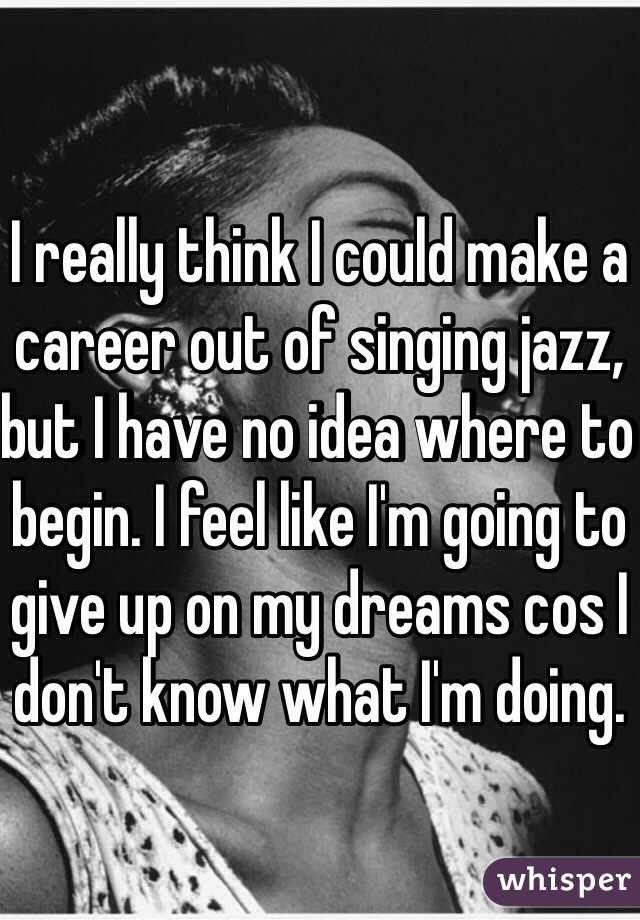 I really think I could make a career out of singing jazz, but I have no idea where to begin. I feel like I'm going to give up on my dreams cos I don't know what I'm doing.