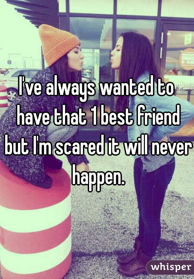 I've always wanted to have that 1 best friend but I'm scared it will never happen.