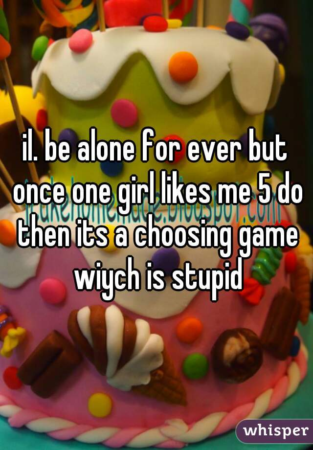 il. be alone for ever but once one girl likes me 5 do then its a choosing game wiych is stupid