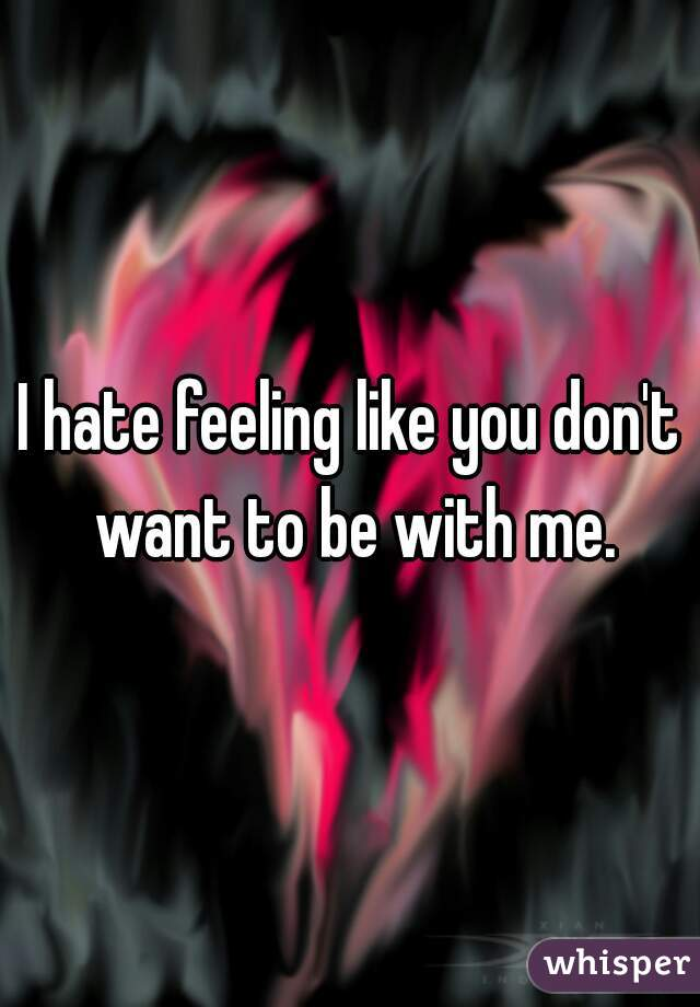 I hate feeling like you don't want to be with me.