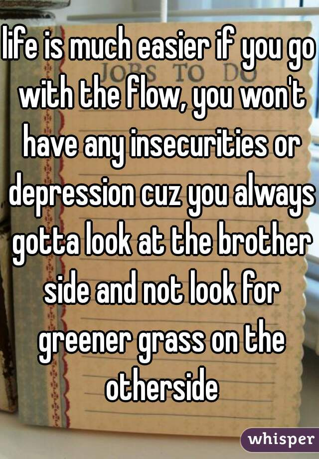 life is much easier if you go with the flow, you won't have any insecurities or depression cuz you always gotta look at the brother side and not look for greener grass on the otherside
