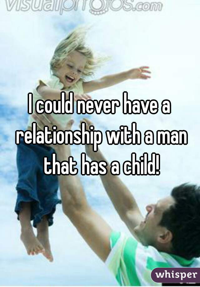I could never have a relationship with a man that has a child!