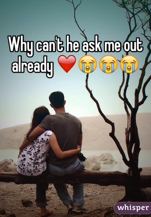 Why can't he ask me out already ❤️😭😭😭