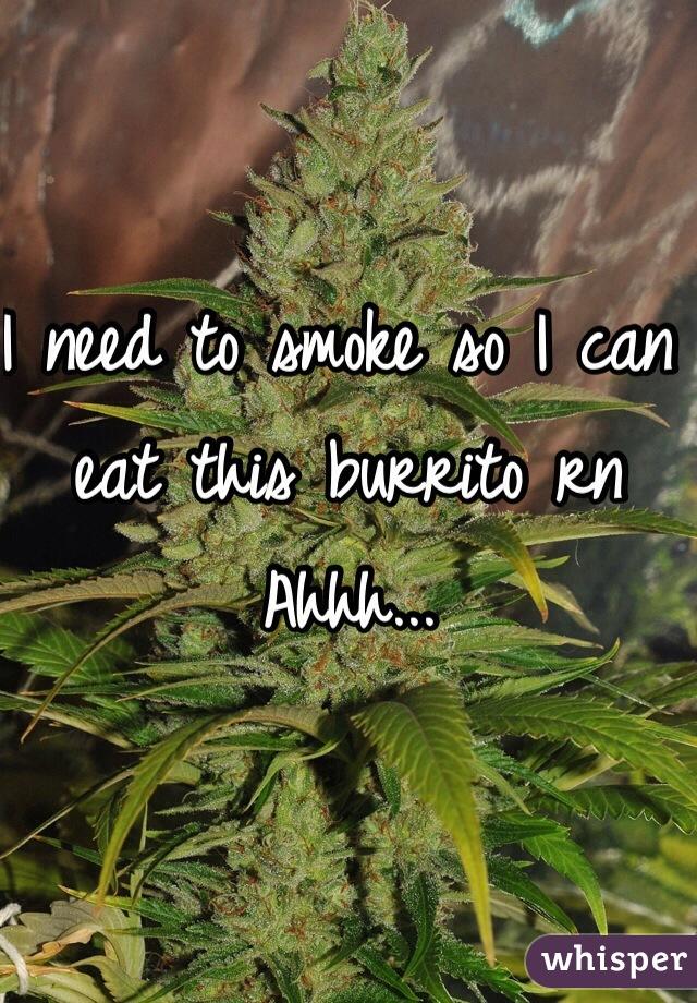 I need to smoke so I can eat this burrito rn Ahhh...