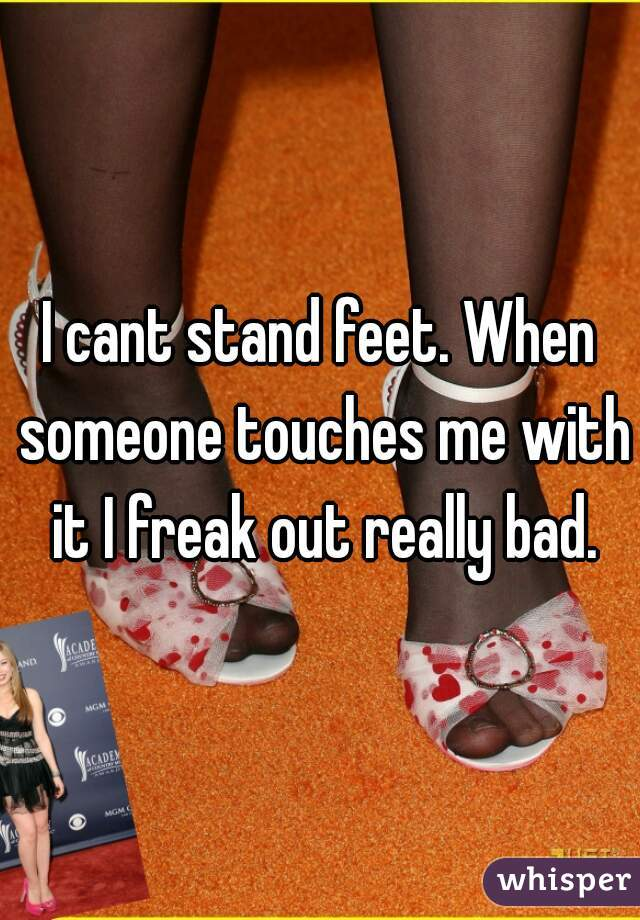 I cant stand feet. When someone touches me with it I freak out really bad.