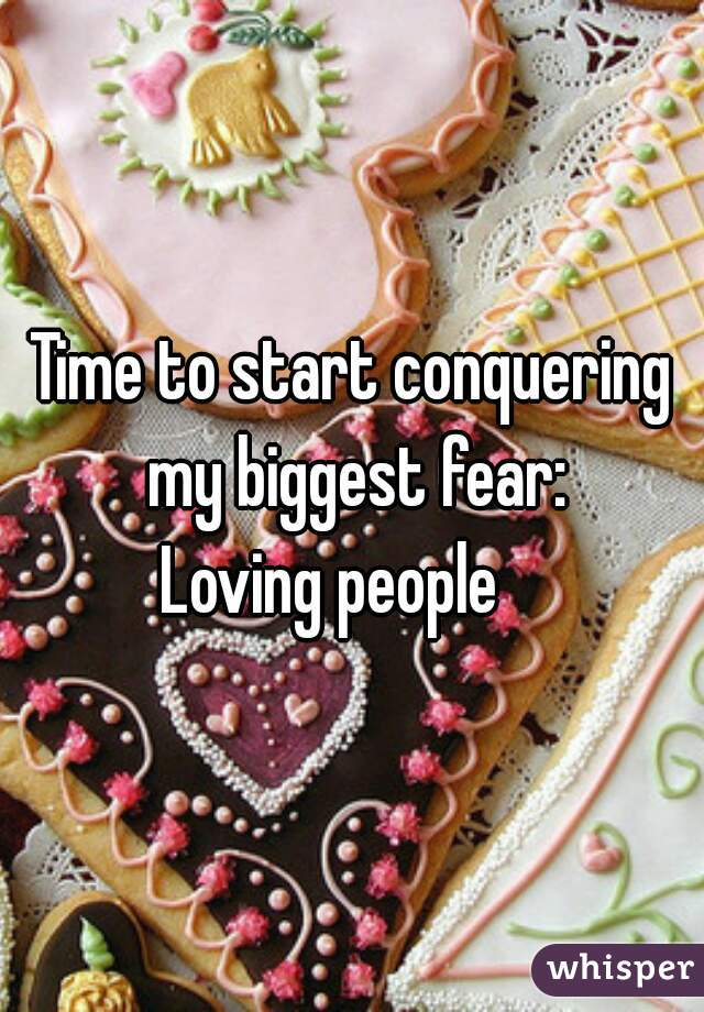 Time to start conquering my biggest fear:  Loving people