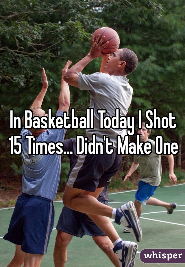 In Basketball Today I Shot 15 Times... Didn't Make One