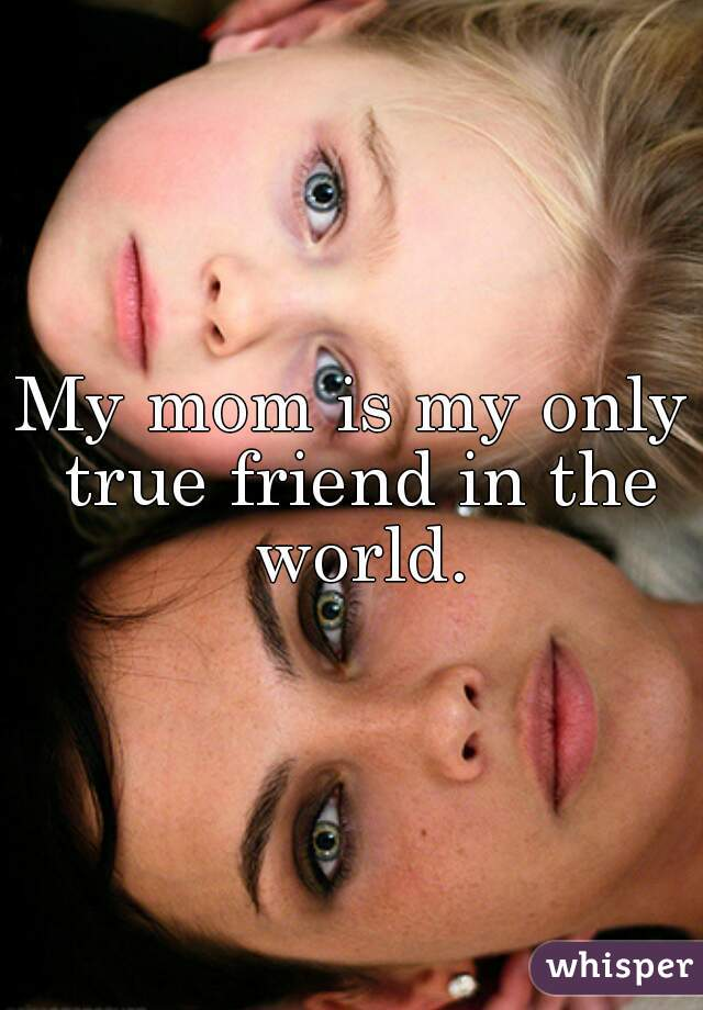 My mom is my only true friend in the world.