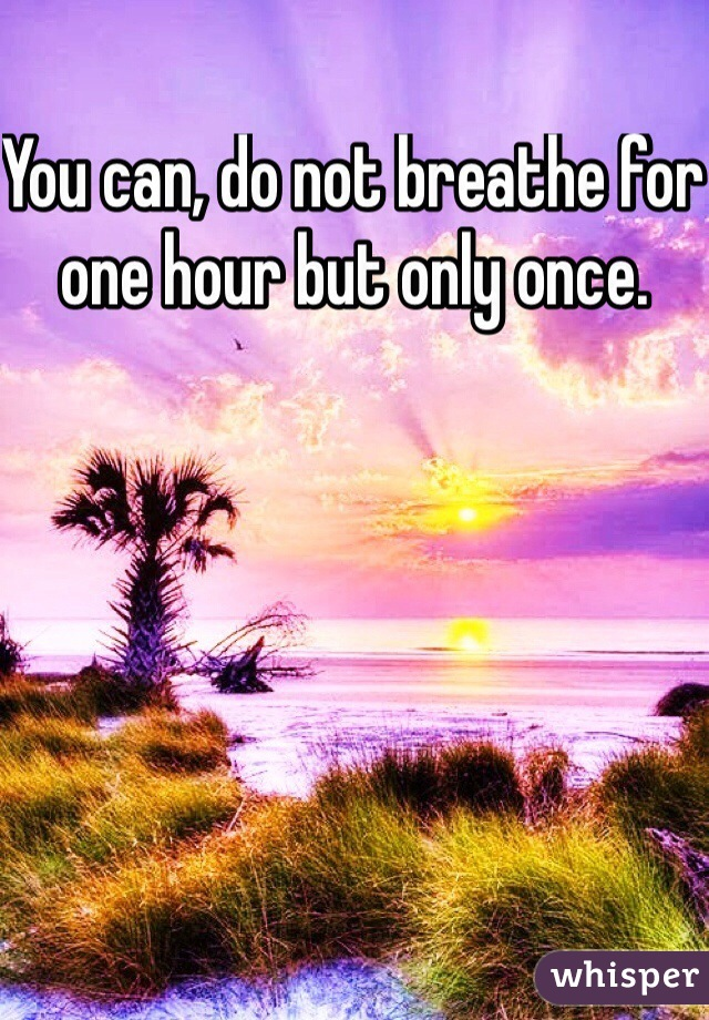 You can, do not breathe for one hour but only once.