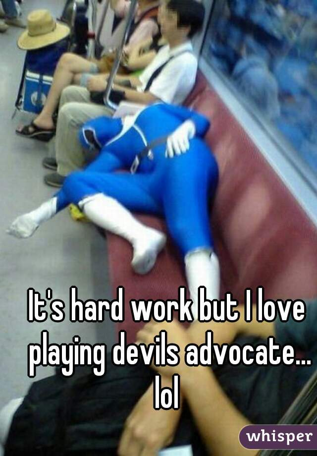 It's hard work but I love playing devils advocate... lol