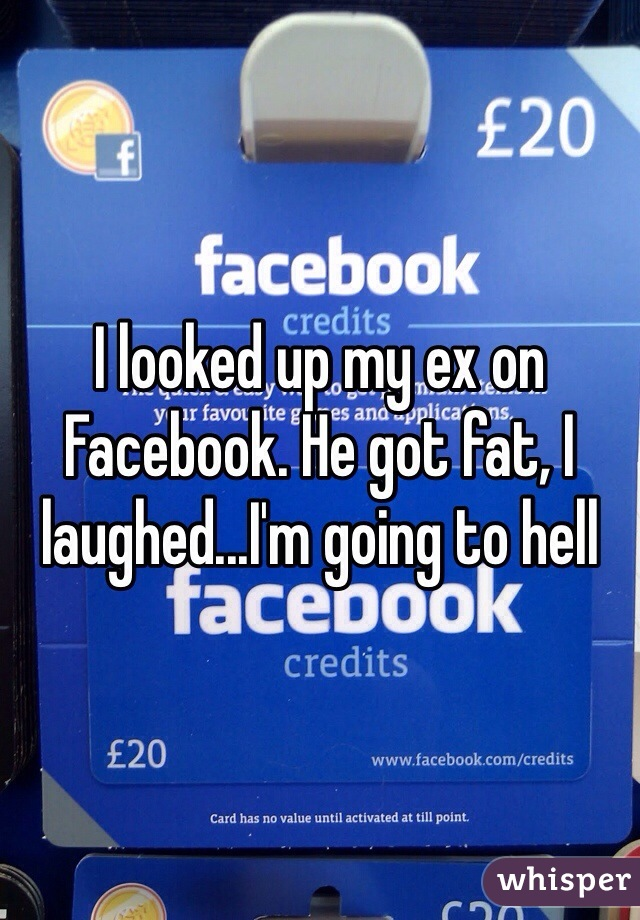 I looked up my ex on Facebook. He got fat, I laughed...I'm going to hell