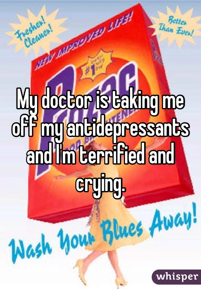 My doctor is taking me off my antidepressants and I'm terrified and crying.