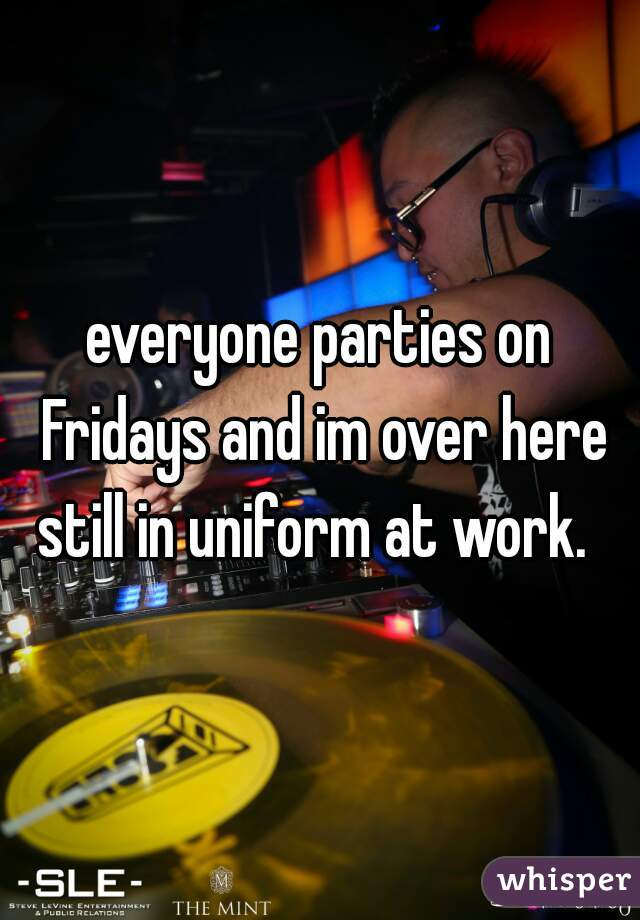 everyone parties on Fridays and im over here still in uniform at work.