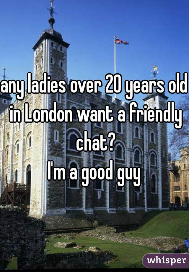 any ladies over 20 years old in London want a friendly chat? I'm a good guy