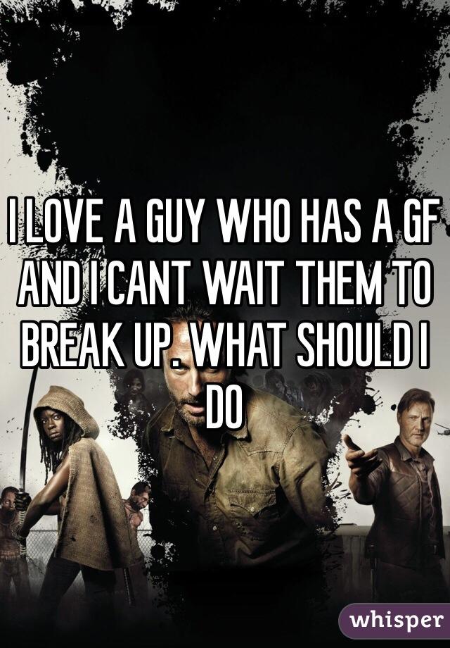 I LOVE A GUY WHO HAS A GF AND I CANT WAIT THEM TO BREAK UP. WHAT SHOULD I DO