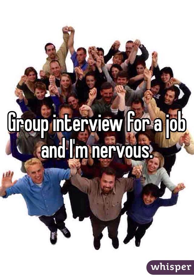 Group interview for a job and I'm nervous.