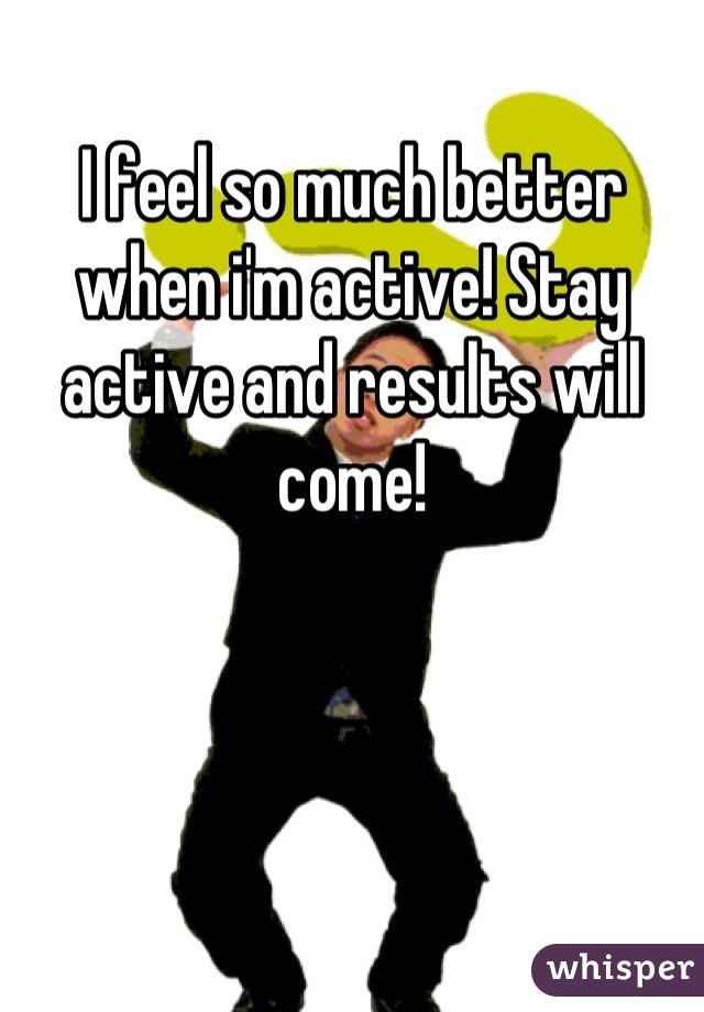 I feel so much better when i'm active! Stay active and results will come!