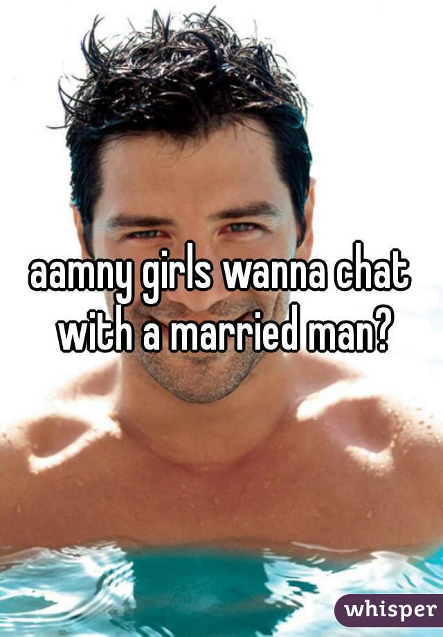 aamny girls wanna chat with a married man?