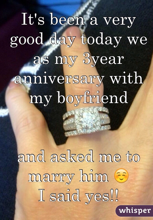 It's been a very good day today we as my 3year anniversary with my boyfriend    and asked me to marry him ☺️ I said yes!!