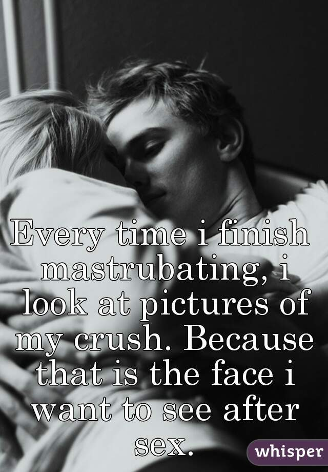 Every time i finish mastrubating, i look at pictures of my crush. Because that is the face i want to see after sex.