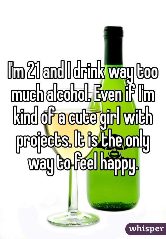 I'm 21 and I drink way too much alcohol. Even if I'm kind of a cute girl with projects. It is the only way to feel happy.