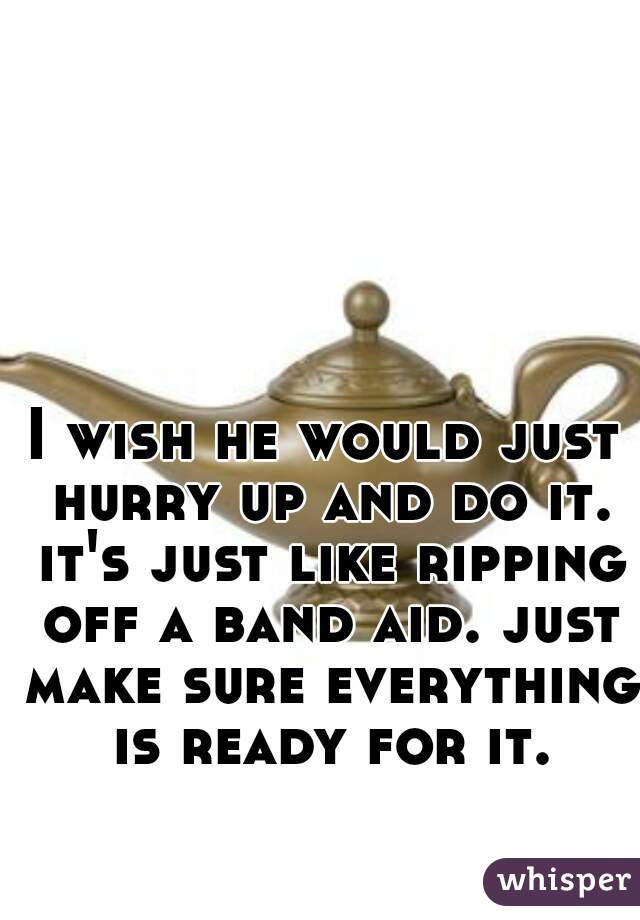 I wish he would just hurry up and do it. it's just like ripping off a band aid. just make sure everything is ready for it.