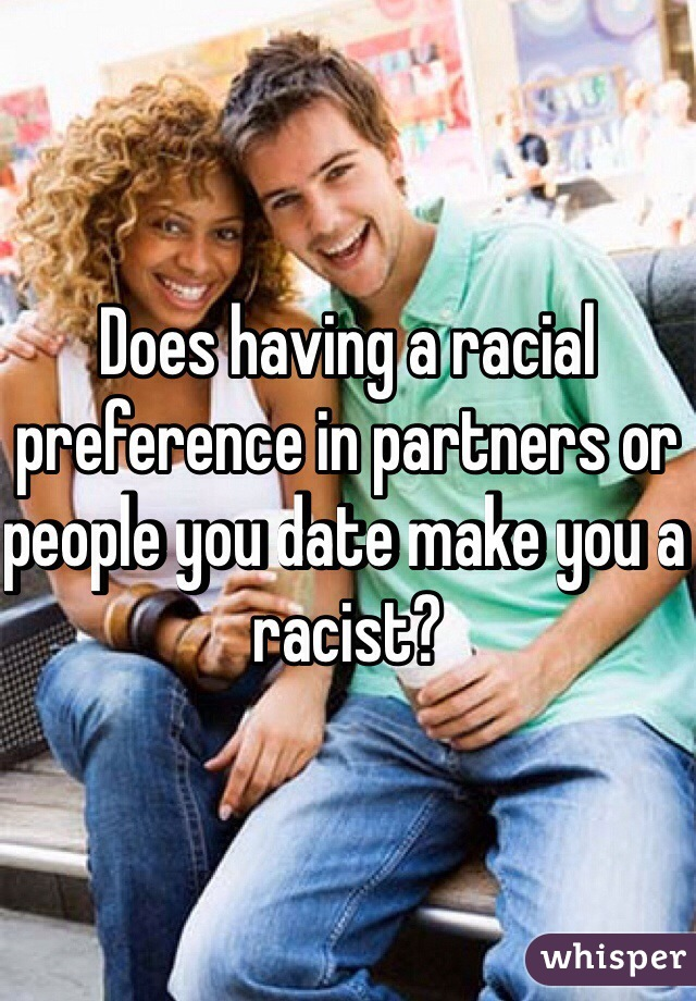 Does having a racial preference in partners or people you date make you a racist?