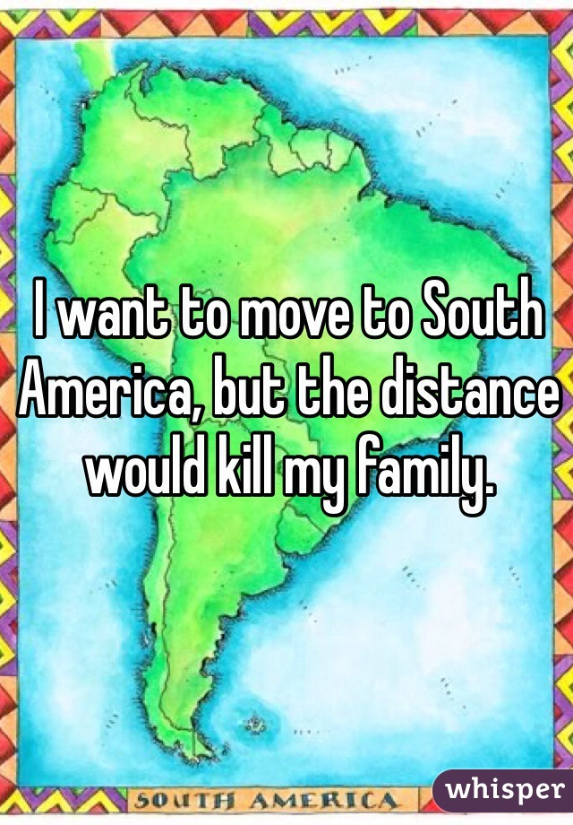 I want to move to South America, but the distance would kill my family.