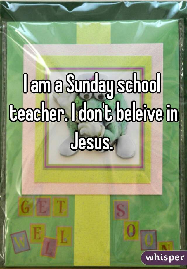 I am a Sunday school teacher. I don't beleive in Jesus.