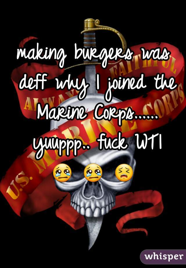 making burgers was deff why I joined the Marine Corps...... yuuppp.. fuck WTI  😢 😢 😣