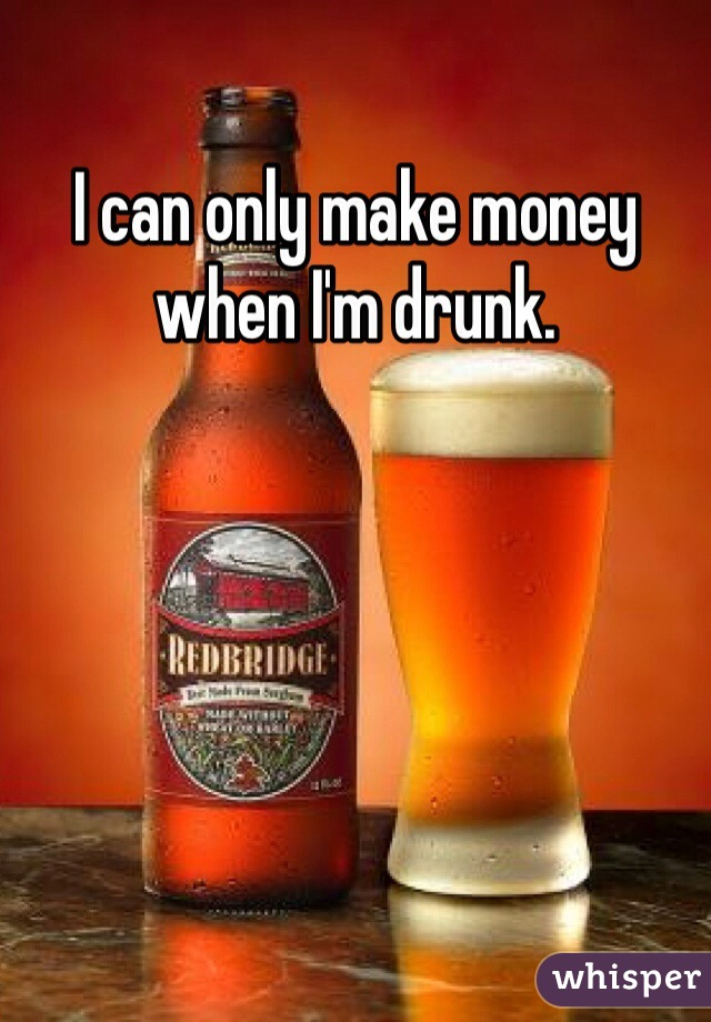 I can only make money when I'm drunk.