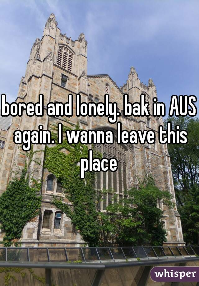 bored and lonely. bak in AUS again. I wanna leave this place