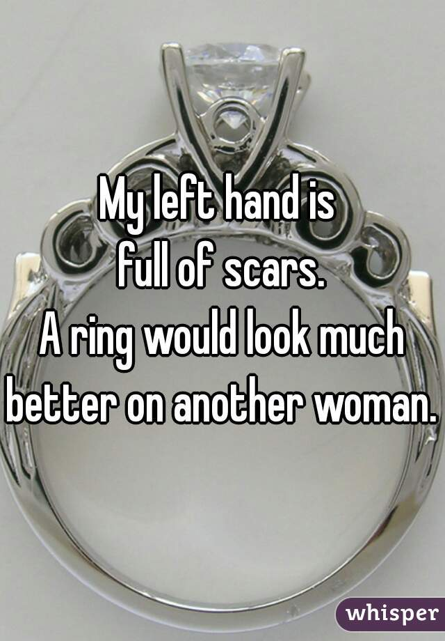 My left hand is  full of scars. A ring would look much better on another woman.
