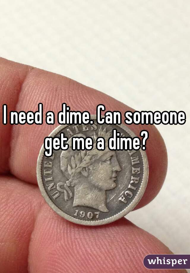 I need a dime. Can someone get me a dime?