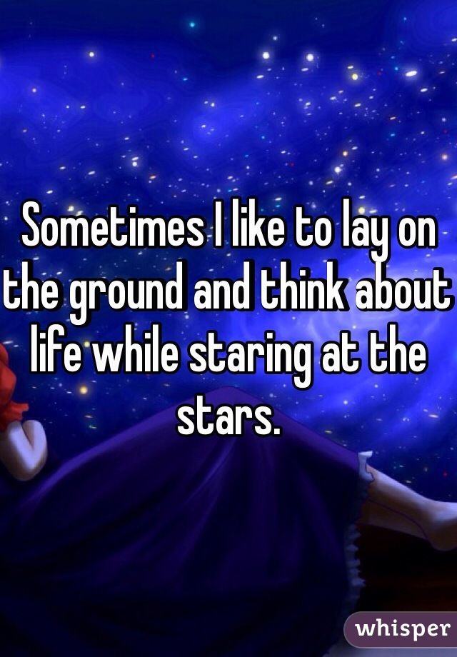 Sometimes I like to lay on the ground and think about life while staring at the stars.