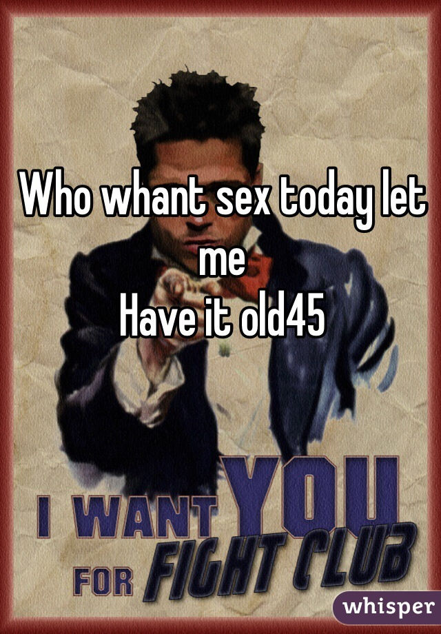 Who whant sex today let me  Have it old45