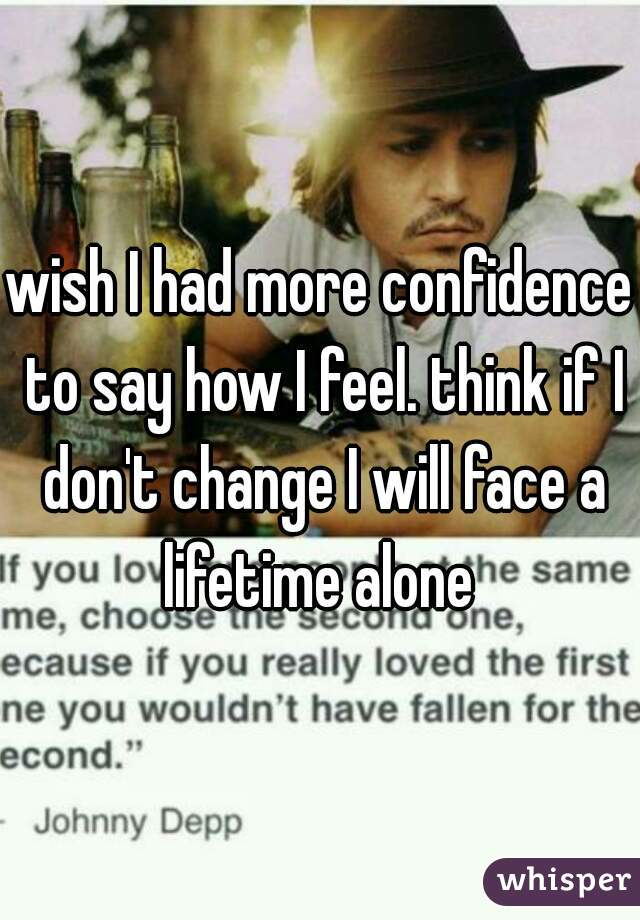 wish I had more confidence to say how I feel. think if I don't change I will face a lifetime alone