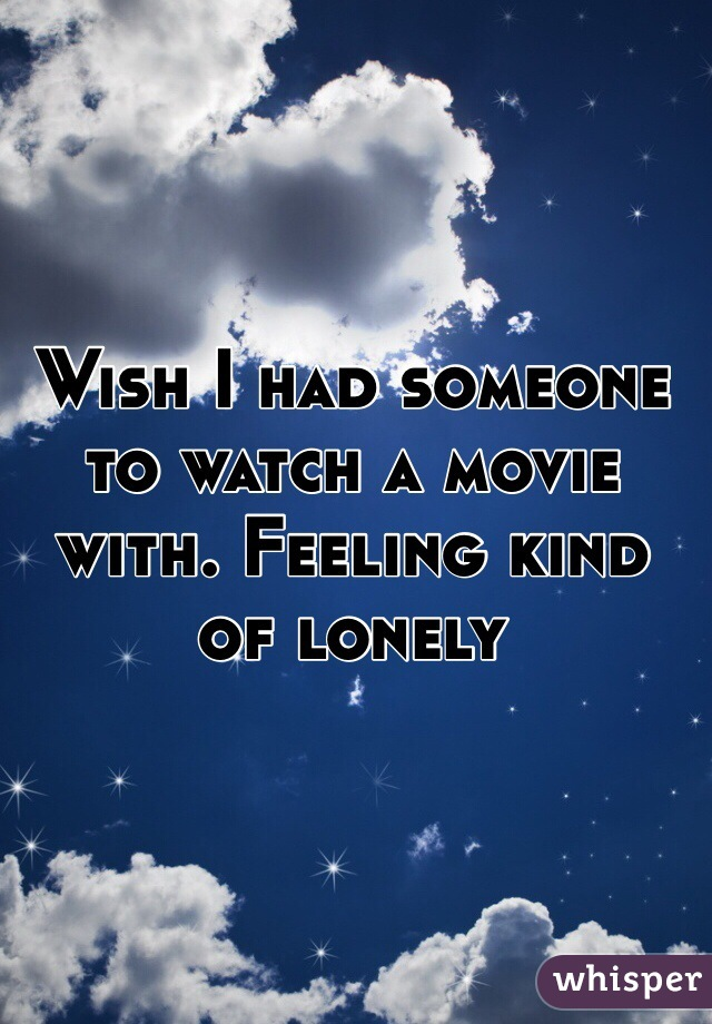 Wish I had someone to watch a movie with. Feeling kind of lonely