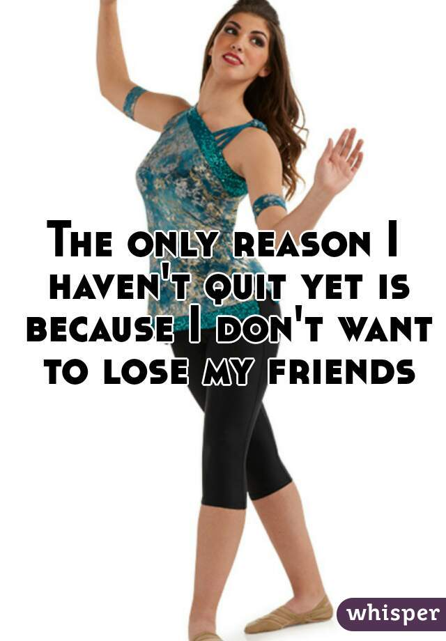 The only reason I haven't quit yet is because I don't want to lose my friends