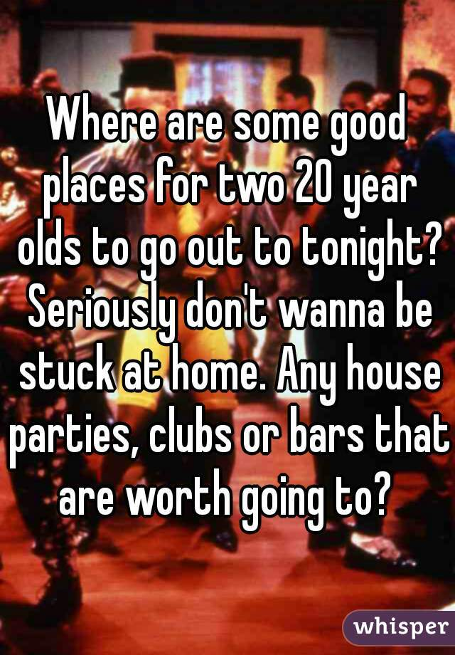 Where are some good places for two 20 year olds to go out to tonight? Seriously don't wanna be stuck at home. Any house parties, clubs or bars that are worth going to?