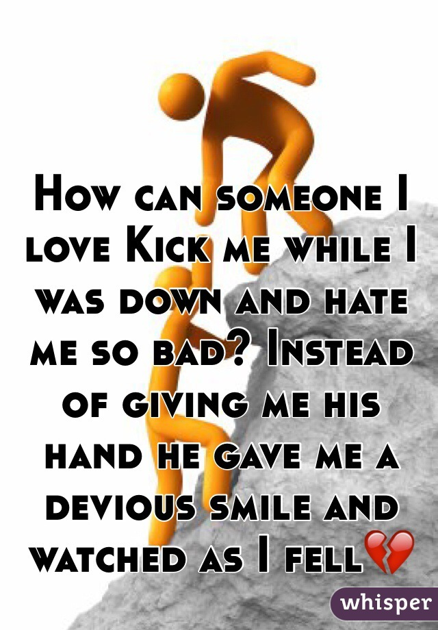 How can someone I love Kick me while I was down and hate me so bad? Instead of giving me his hand he gave me a devious smile and watched as I fell💔