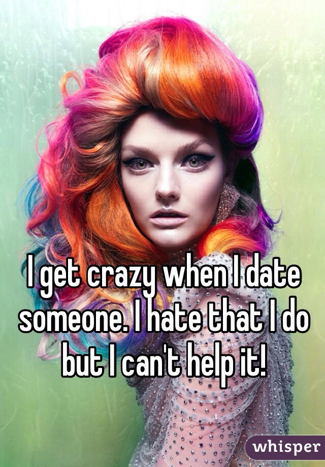 I get crazy when I date someone. I hate that I do but I can't help it!