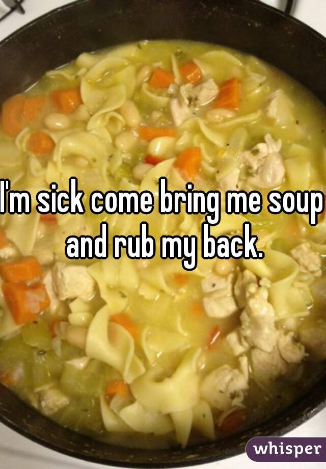 I'm sick come bring me soup and rub my back.