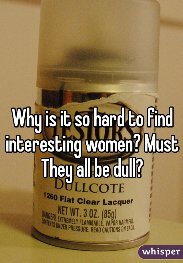 Why is it so hard to find interesting women? Must They all be dull?