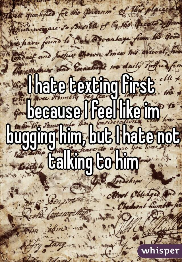 I hate texting first because I feel like im bugging him, but I hate not talking to him