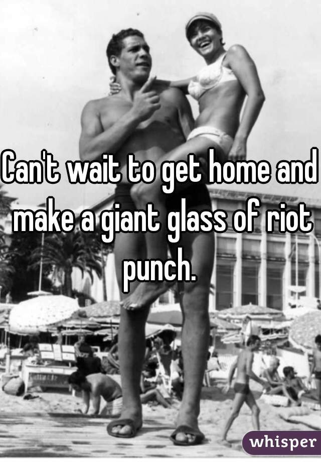 Can't wait to get home and make a giant glass of riot punch.