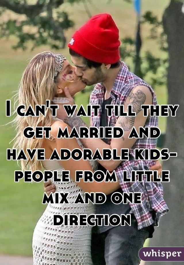 I can't wait till they get married and have adorable kids-people from little mix and one direction