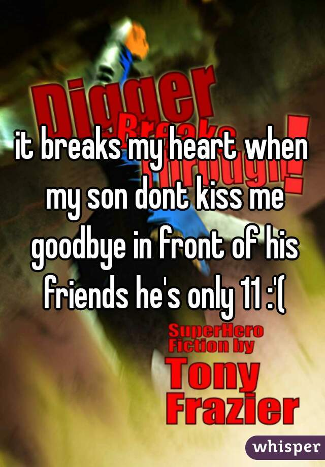 it breaks my heart when my son dont kiss me goodbye in front of his friends he's only 11 :'(